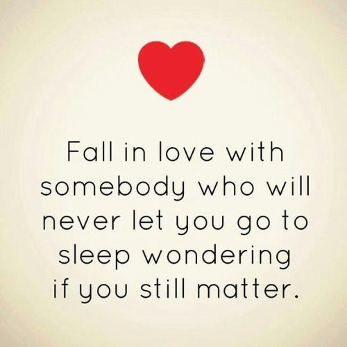 Fall in love with somebody who will never let you go to sleep wondering if you still matter. - If you ever have to wonder why you still matter, then they aren't doing their job.