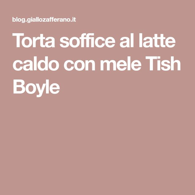 Torta soffice al latte caldo con mele Tish Boyle