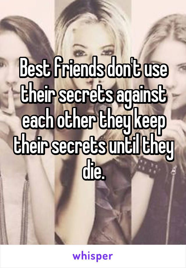 Best friends don't use their secrets against each other they keep their secrets until they die.