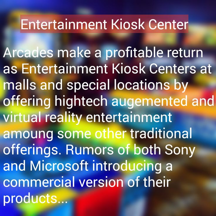 The Entertainment Kiosk Centers will be opening nationwide soon. We ran a test environment  in one mall and the outcome was an astounding success which pulled in revenue and enjoyed by the local community. There is also talks about adding a roller coaster to this same mall. Some malls over the years have lost the publics intrest, so rekindling intrests as well as.... rumors of Sony and Microsoft...