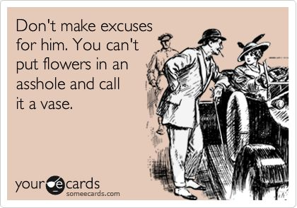 """Don't make excuses for him. You can't put flowers in an asshole and call it a vase."""