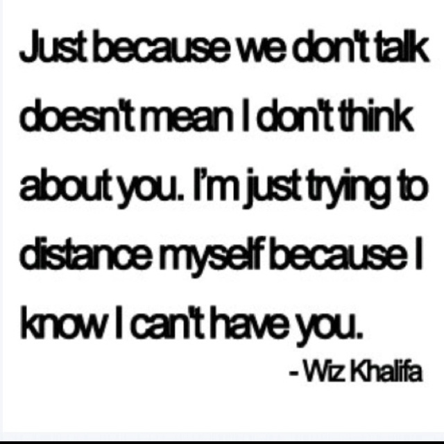 Just because we don't talk doesn't mean I don't think about you every day