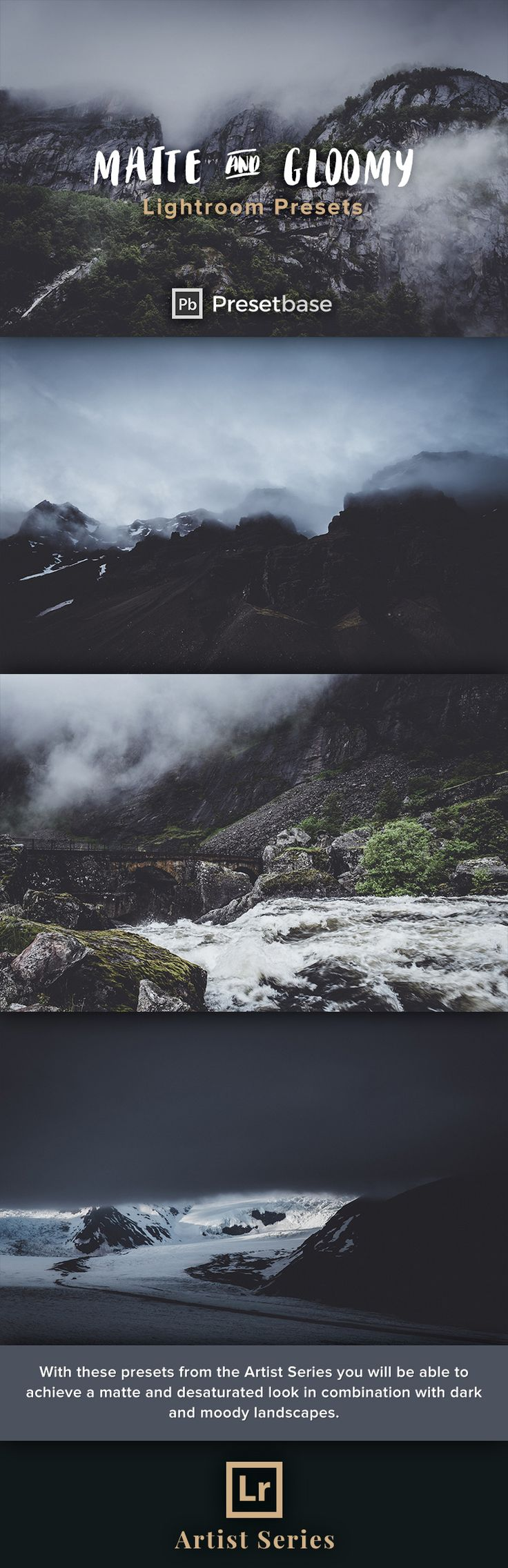Matte & Gloomy Lightroom Presets (Artist Series) by Presetbase. With these presets you will be able to achieve a matte and desaturated look in combination with dark and moody landscapes. The presets will work best on landscape photos with a high proportion of shadows/blacks and ideally a lot of clouds or fog - like coastal landscapes or misty mountain scenes. But they will also work on other types of photography like urban, lifestyle and travel photography.