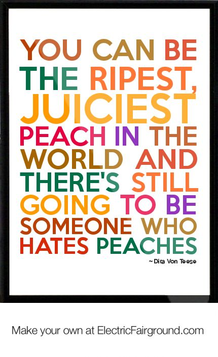 You can be the ripest, juciest peach in the world and there's still going to be someone who hates peaches.