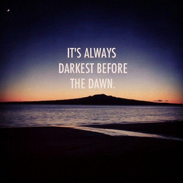 It's always darkest before the dawn. Florence + the machine.