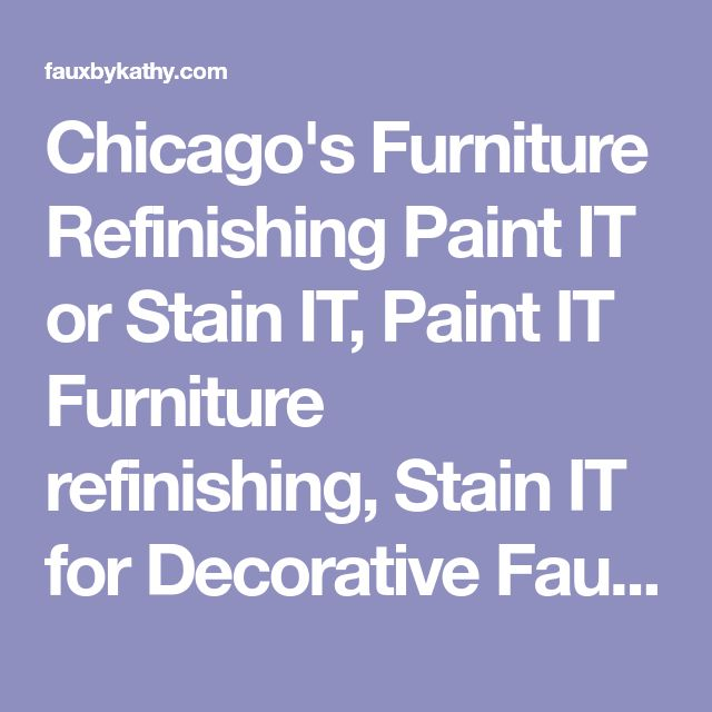 Chicago's Furniture Refinishing Paint IT or Stain IT, Paint IT Furniture refinishing, Stain IT for Decorative Faux Painting for refinishing furniture, Paint IT! for refinishing kitchen cabinets,