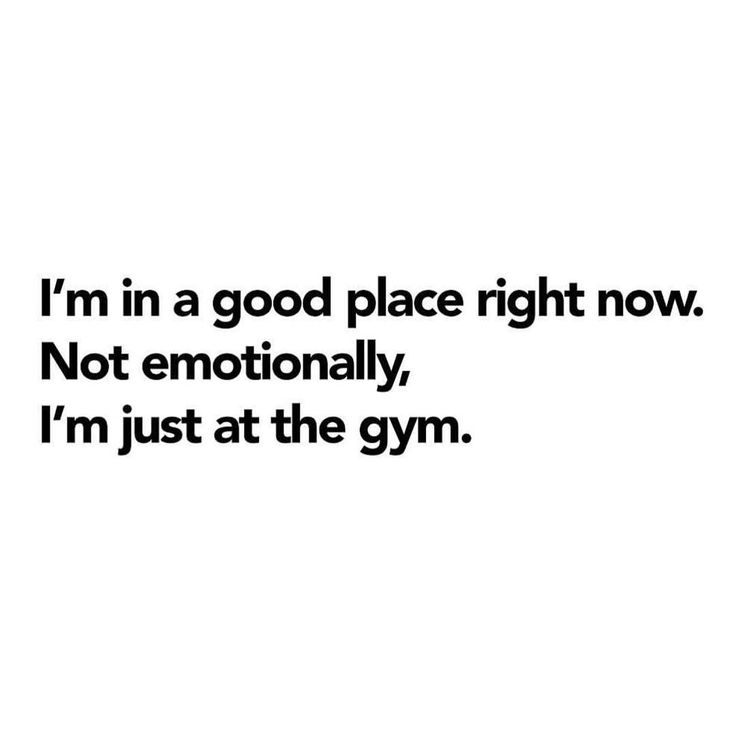 """I'm in a good place right now. Not emotionally, I'm just at the gym."""