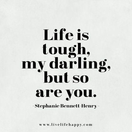 Life is tough, my darling, but so are you.: