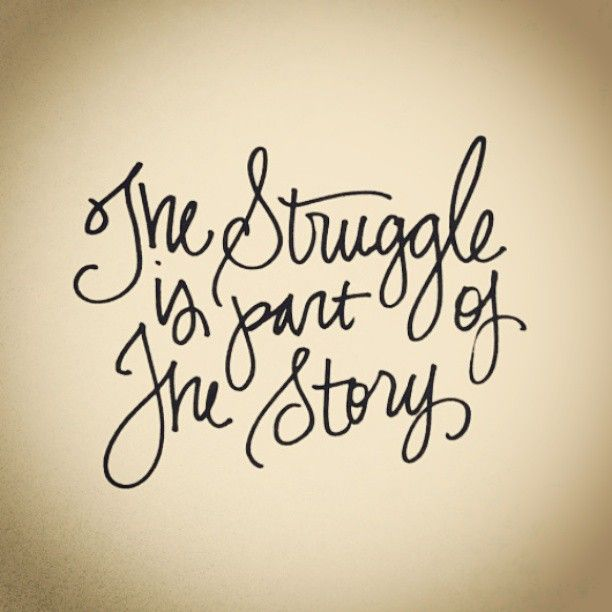 The struggle is ONLY part of the story... one day your story will be told. Keep your head high!!!