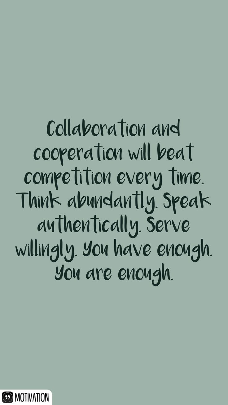 Collaboration and cooperation will beat competition every time. Think abundantly. Speak authentically. Serve willingly. You have enough. You are enough.