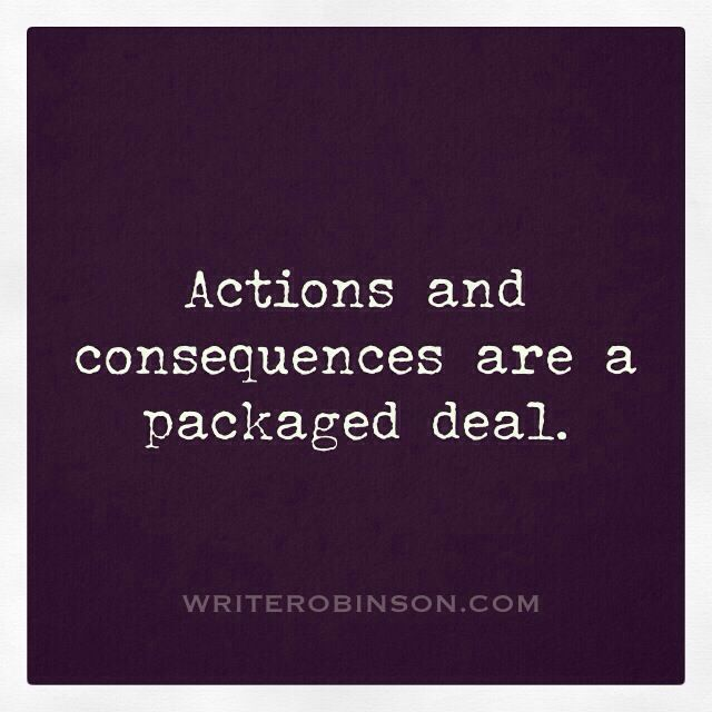 Thought of the day: Actions never leave home without consequences.
