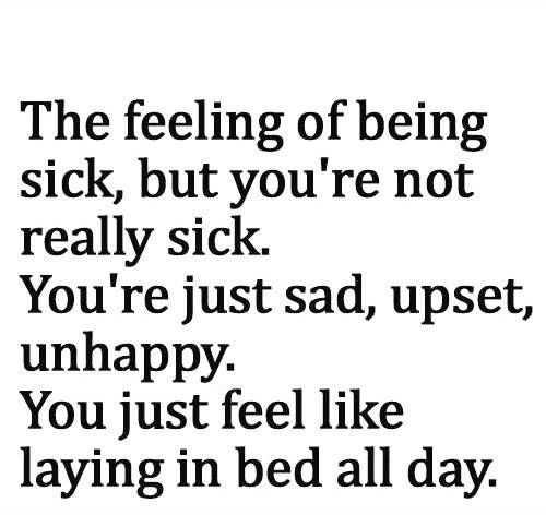 The feeling of being sick, but you're not really sick. You're just sad, upset, unhappy. You just feel like laying in bed all day.