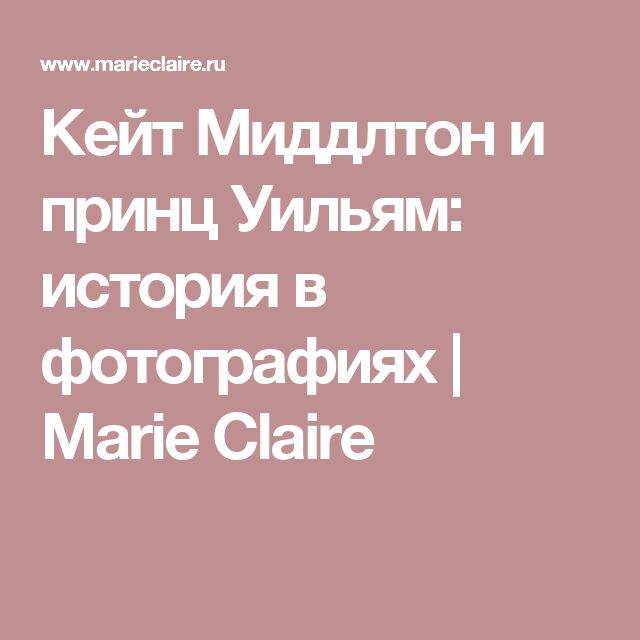 Кейт Миддлтон и принц Уильям: история в фотографиях | Marie Claire