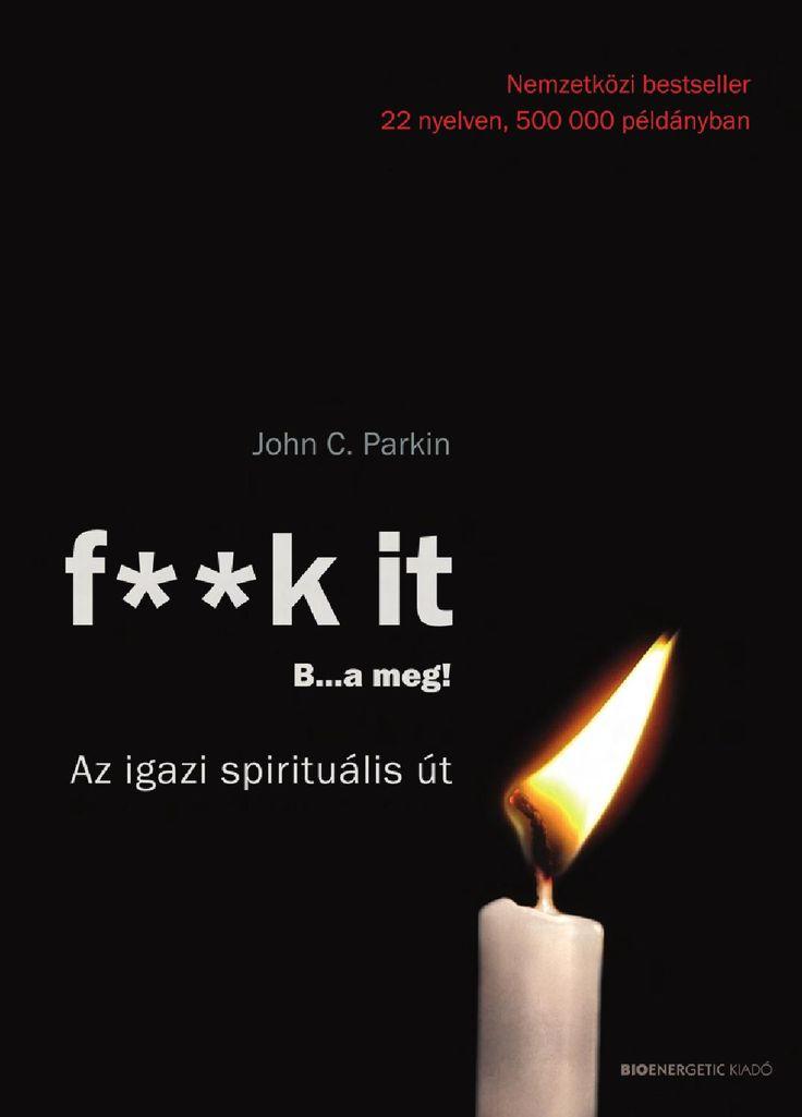 """John C. Parkin: F**k It - B...a meg!-Az igazi spirituális út  """"Isteneket keresünk, és elmulasztjuk az élet csodáját.  Maga alá temet a múltunk, aggaszt a jövőnk, és közben lemaradunk a jelenünkről.""""     Nekünk, embereknek olykor megfordul a fejünkben, hogy az életünk tökéletesen értéktelen, és azon töprengünk, mi értelme ennek az egésznek. Keressük azokat a dolgokat, amelyek fontosak lehetnek a számunkra, kötődni kezdünk hozzájuk, és aztán az élet elveszi őket tőlünk. Ez pedig nagyon tud…"""