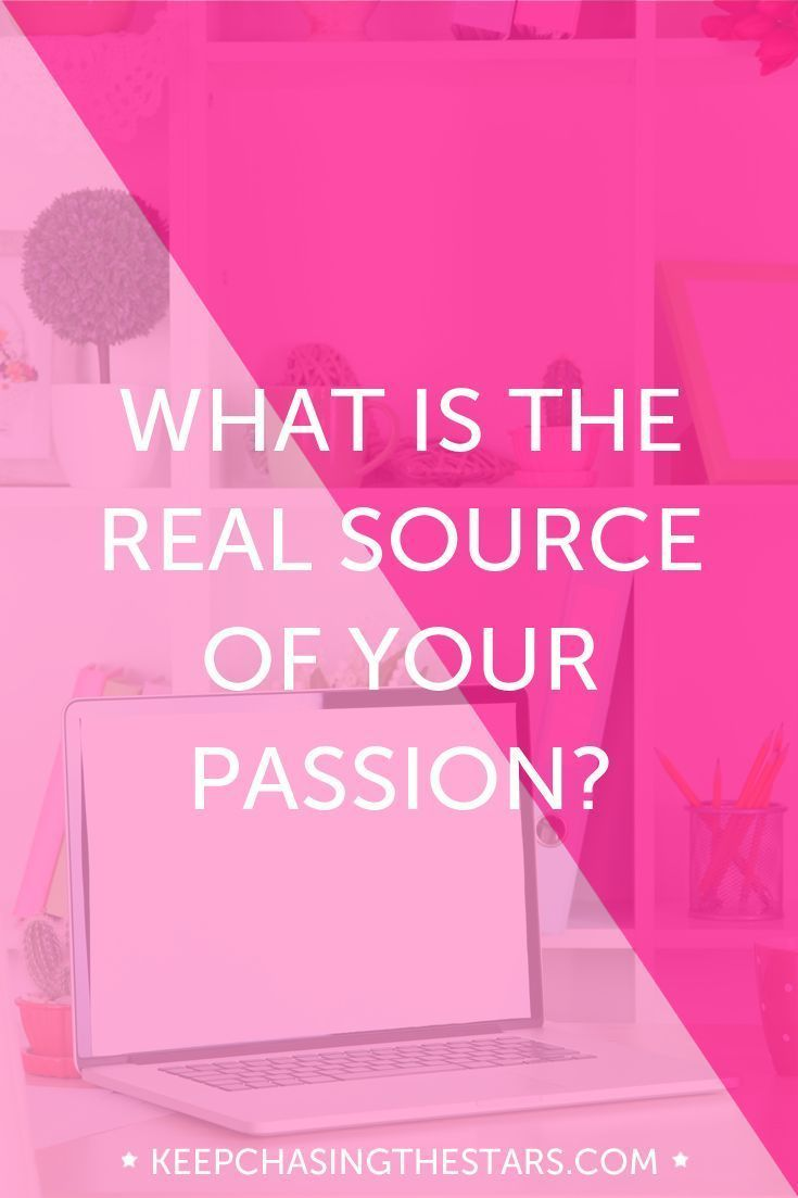 What is the real source of your passion?