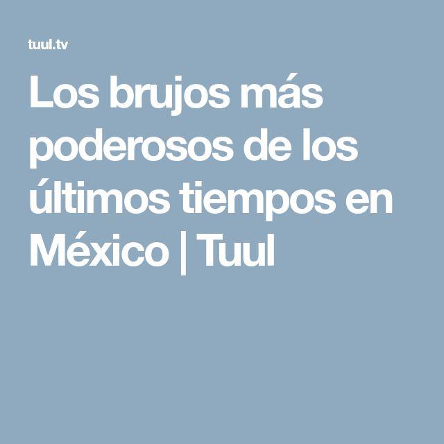 Los brujos más poderosos de los últimos tiempos en México   Tuul