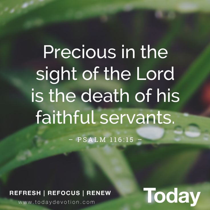 """Precious in the sight of the Lord is the death of his faithful servants."" Psalm 116:15"