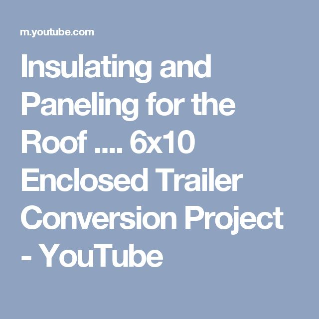 Insulating and Paneling for the Roof .... 6x10 Enclosed Trailer Conversion Project - YouTube