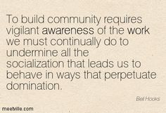 undermine all the socialization that leads us to behave in ways that perpetuate domination - Bell Hooks