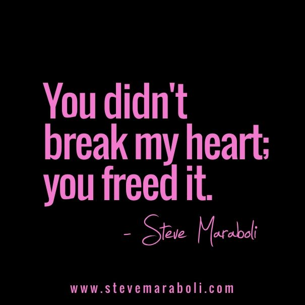 You didn't break my heart; you freed it. - Steve Maraboli ...