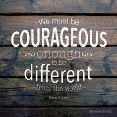 """We must be courageous enough to be different from the world."" –Elaine S. Dalton (from her book 'No Ordinary Women: Making a Difference through Righteous Influence') #ShareGoodness"