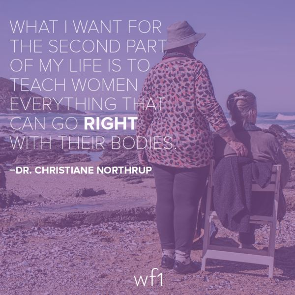 What I want for the second part of my life is to teach women everything that can go right with their bodies. -Dr. ChristianeNorthrup -