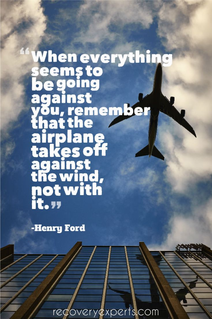Motivational Quote: When everything seems to be going against you, remember that the airplane takes off against the wind, not with it.– Henry Ford  Follow: https://www.pinterest.com/recoveryexpert