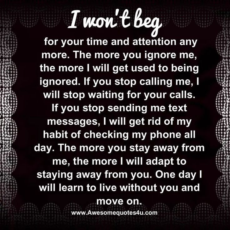 I won't beg for your time and attention any more. The more you ignore me, the more I will get used to being ignored. If you stop calli...