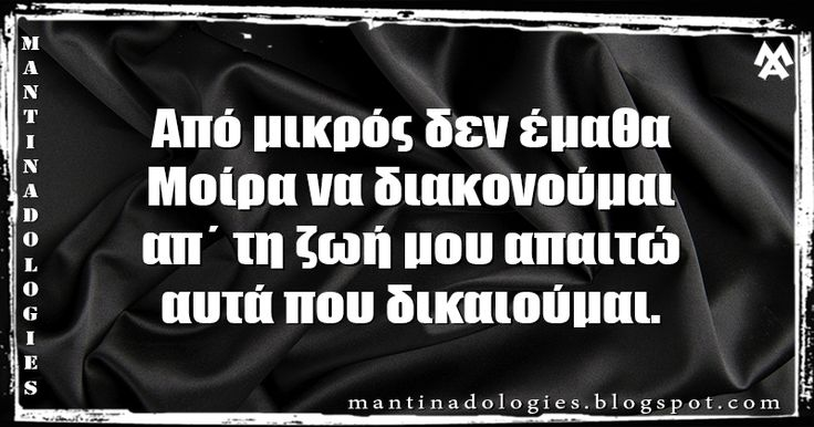 Μαντινάδα - Από μικρός δεν έμαθα, Μοίρα να διακονούμαι απ΄ τη ζωή μου απαιτώ, αυτά που δικαιούμαι.  http://mantinadologies.blogspot.com/2016/05/mantinades-apo-mikros-den-ematha-moira-na-diakonoumai.html #mantinades #mantinada #crete #μαντιναδες #μαντιναδα #κρητη