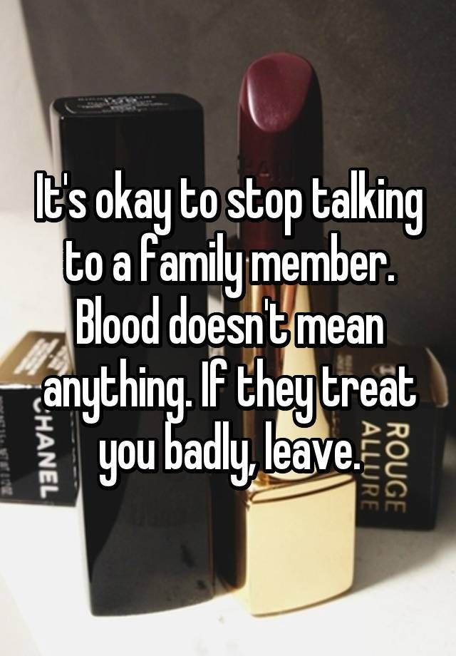 """It's okay to stop talking to a family member. Blood doesn't mean anything. If they treat you badly, leave."""