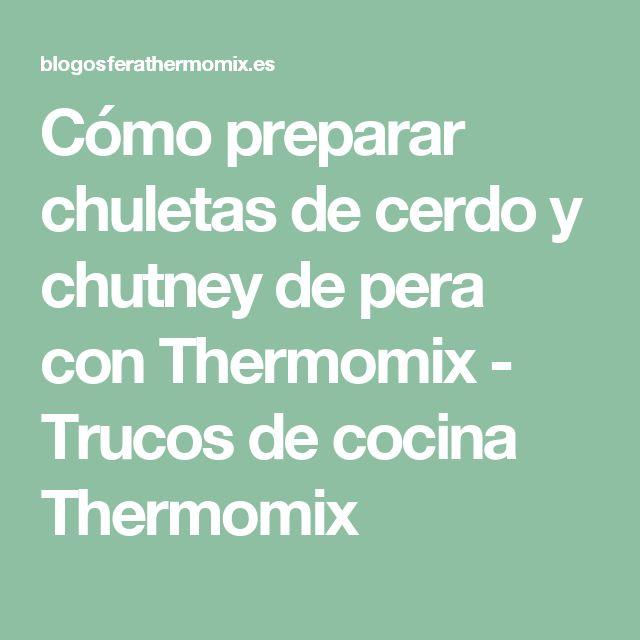 Cómo preparar chuletas de cerdo y chutney de pera con Thermomix - Trucos de cocina Thermomix