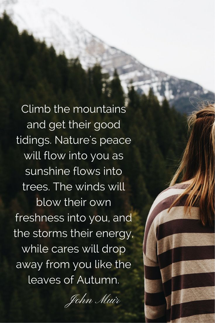 """Climb the mountains and get their good tidings. Nature's peace will flow into you as sunshine flows into trees. The winds will blow their own freshness into you, and the storms their energy, while cares will drop away from you like the leaves of Autumn."" John Muir #quotes #wisdom"
