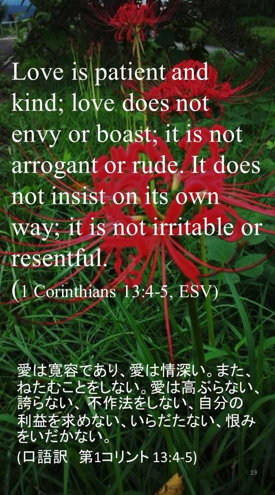 Love is patient and kind; love does not envy or boast; it is not arrogant or rude. It does not insist on its own way; it is not irritable or resentful.(1 Corinthians 13:4-5, ESV)愛は寛容であり、愛は情深い。また、ねたむことをしない。愛は高ぶらない、誇らない、 不作法をしない、自分の利益を求めない、いらだたない、恨みをいだかない。 (口語訳 第1コリント 13:4-5)