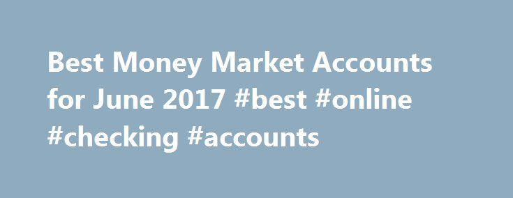 Best Money Market Accounts for June 2017 #best #online #checking #accounts http://cheap.nef2.com/best-money-market-accounts-for-june-2017-best-online-checking-accounts/  # We have to note that this is the highest rate we ve seen out of money market accounts in quite a while. For at least the last year, the top deal has come from a pair of affiliated banks from Oklahoma, All America Bank and Redneck Bank. Both are paying 1.25% APY. But that rate is only paid on balances up to $35,000. Higher…