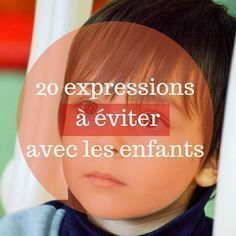 Here are 20 expressions to avoid to facilitate the life of parent while contributing to the development of children!