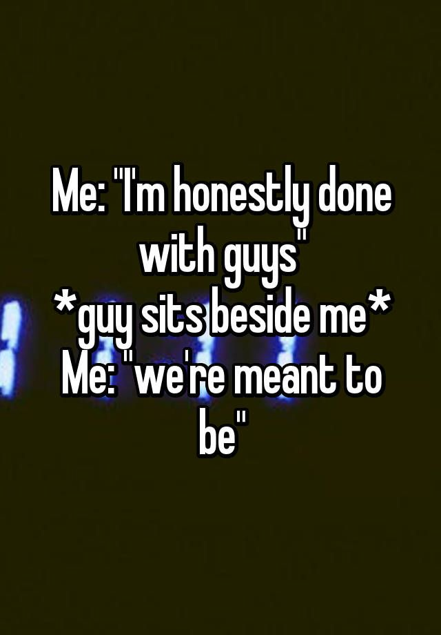 """Me: ""I'm honestly done with guys"" *guy sits beside me* Me: ""we're meant to be"""""