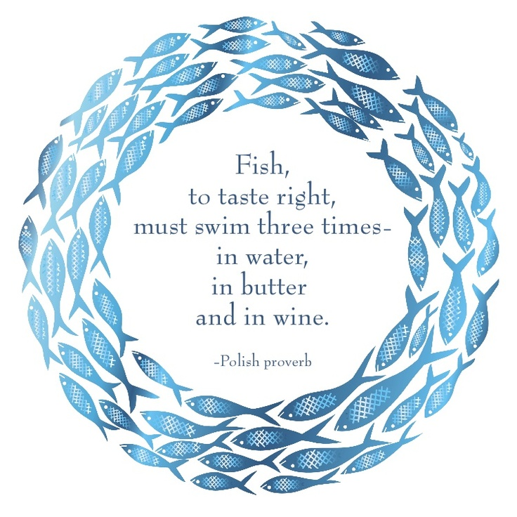 """Fish, to taste right, must swim three times - in water, in butter and in wine."" --Polish proverb. (recipemarketing.com)"