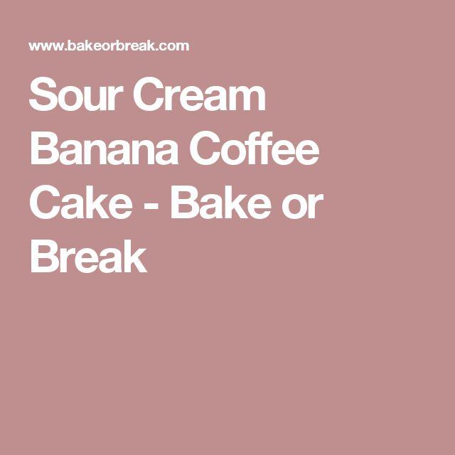 Sour Cream Banana Coffee Cake - Bake or Break