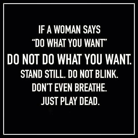 If a woman says: Do what you want! Do not do what you want. Stand still, do not blink, don't even breathe, just play dead