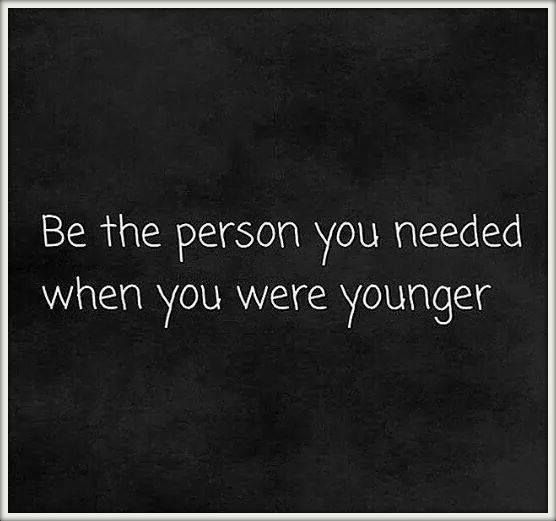 Be The Person You Needed When You Were Younger Oooooo So