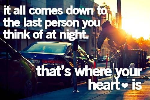 """""""It all comes down to the last person you think of at night. That's where your heart is"""""""