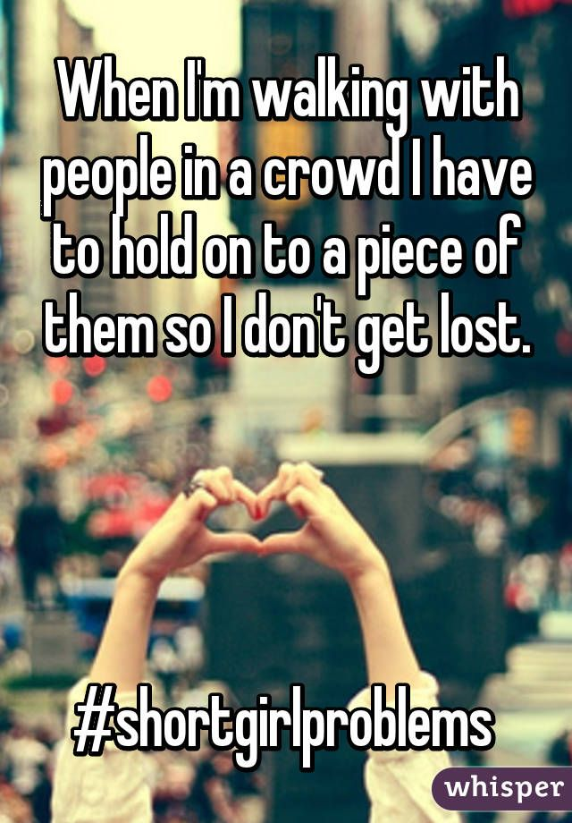 When I'm walking with people in a crowd I have to hold on to a piece of them so I don't get lost.     #shortgirlproblems