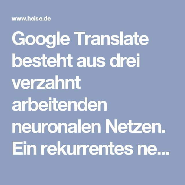Google Translate besteht aus drei verzahnt arbeitenden neuronalen Netzen. Ein rekurrentes neuronales Netz mit acht Schichten aus LSTM-Neuronen (Long-Short-Term-Memory) liest die Wortteile der Eingaben. Dabei liest die erste Schicht den Satz sowohl von vorne nach hinten als auch von hinten nach vorne. LSTMs können Informationen speichern, die ihnen bei vorherigen Datensätzen begegnet sind. Damit kann die erste Schicht Wortteile sinnvoll interpretieren, deren Bedeutung von anderen Wortteilen…