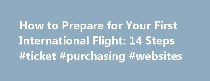 How to Prepare for Your First International Flight: 14 Steps #ticket #purchasing #websites http://tickets.remmont.com/how-to-prepare-for-your-first-international-flight-14-steps-ticket-purchasing-websites/  wiki How to Prepare for Your First International Flight I don't have much time between flights. Will my checked bags make it to my destination with me? Answered by wikiHow (...Read More)