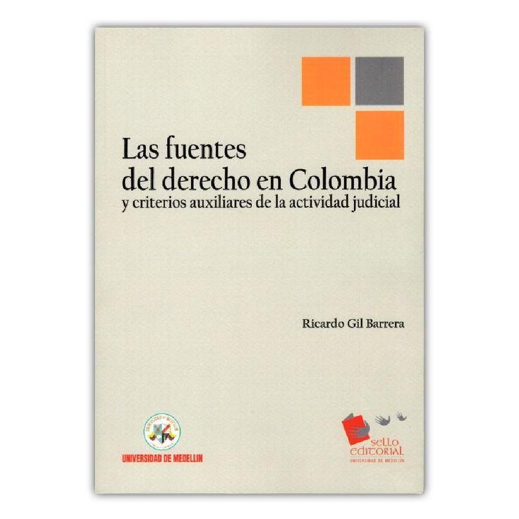 Las fuentes del derecho en Colombia y criterios auxiliares de la actividad judicial  – Ricardo Gil Barrera   – Universidad de Medellín www.librosyeditores.com Editores y distribuidores.