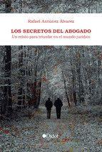 Los secretos del abogado : un relato para triunfar en el mundo jurídico / Rafael Antúnez Álvarez.     Punto Didot, 2016