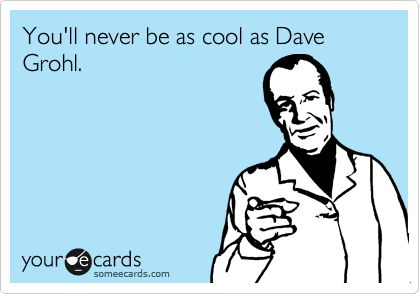 You'll never be as cool as Dave Grohl.