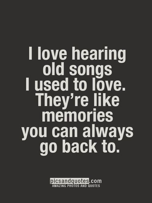 I love hearing old songs i used to love. They're like memories you can always go back to...