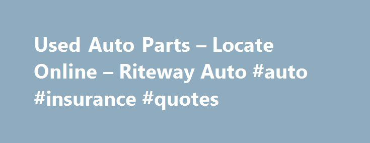 Used Auto Parts – Locate Online – Riteway Auto #auto #insurance #quotes http://malaysia.remmont.com/used-auto-parts-locate-online-riteway-auto-auto-insurance-quotes/  #used auto parts online # How to Order New or Used Parts Click on the corresponding button to your left to search our on-line database and quickly locate your part, obtain the price, and order on-line. If you have any questions or concerns, call one of our knowledgeable parts specialists for an immediate response. To speak with…