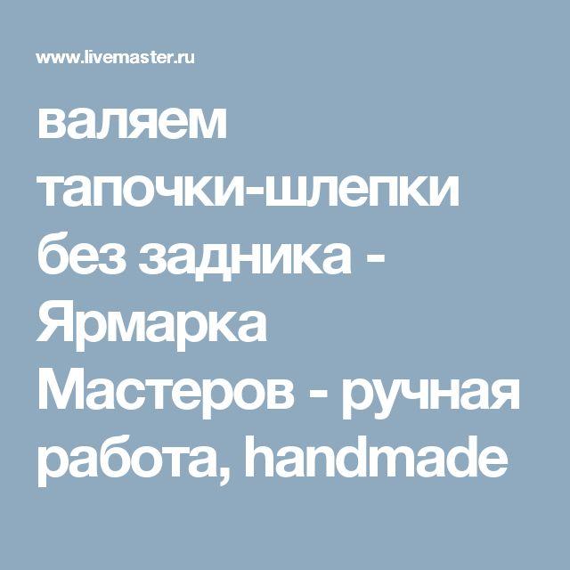 валяем тапочки-шлепки без задника - Ярмарка Мастеров - ручная работа, handmade